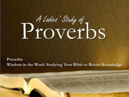 Proverbs Proverbs Wisdom in the Word: Studying Your Bible to Retain Knowledge A Ladies' Study of.