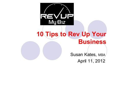10 Tips to Rev Up Your Business Susan Kates, MBA April 11, 2012.