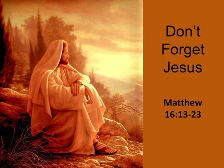 "Don't Forget Jesus Matthew 16:13-23. Theologically ""I believe that Jesus is the Christ, the Son of the living God"" Matt. 16:16; Acts 4:12."