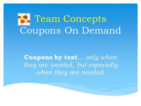 Team Concepts Coupons On Demand Coupons by text … only when they are wanted, but especially when they are needed.
