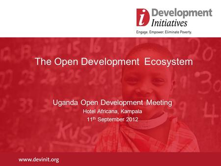 The Open Development Ecosystem Uganda Open Development Meeting Hotel Africana, Kampala 11 th September 2012.