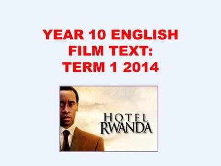 YEAR 10 ENGLISH FILM TEXT: TERM 1 2014. Introduction to the Film Hotel Rwanda is set in 1994 and is based on events that occurred during the Rwandan Genocide.