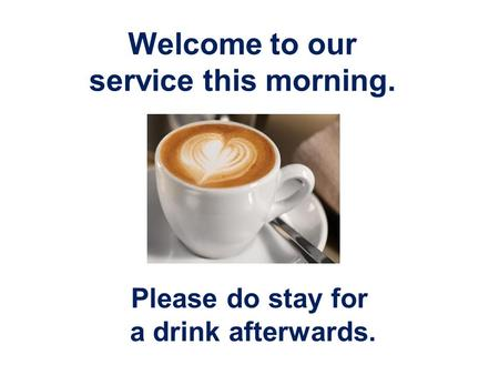 Welcome to our service this morning. Please do stay for a drink afterwards.