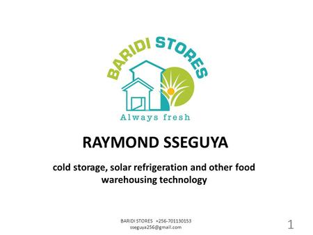 Cold storage, solar refrigeration and other food warehousing technology BARIDI STORES +256-701130153 RAYMOND SSEGUYA 1.
