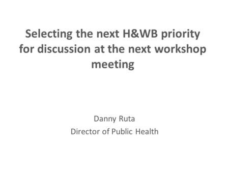 Selecting the next H&WB priority for discussion at the next workshop meeting Danny Ruta Director of Public Health.