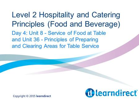 Level 2 Hospitality and Catering Principles (Food and Beverage) Day 4: Unit 8 - Service of Food at Table and Unit 36 - Principles of Preparing and Clearing.