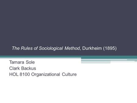 The Rules of Sociological Method, Durkheim (1895) Tamara Sole Clark Backus HOL 8100 Organizational Culture.