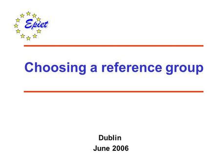 Choosing a reference group Dublin June 2006. comparing disease incidence in exposed and unexposed (reference) comparing exposure in cases and exposure.