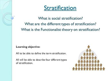 Stratification What is social stratification? What are the different types of stratification? What is the Functionalist theory on stratification? Learning.