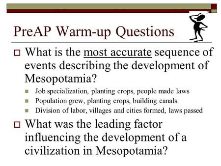 PreAP Warm-up Questions  What is the most accurate sequence of events describing the development of Mesopotamia? Job specialization, planting crops,