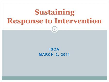 ISOA MARCH 2, 2011 Sustaining Response to Intervention 1.