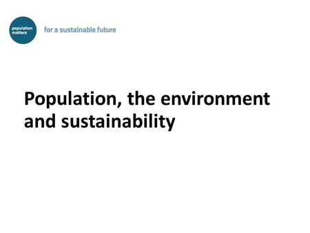 Population, the environment and sustainability. Population size is an environmental factor We can do something about it It is complementary to other strategies.