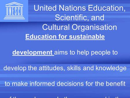United Nations Education, Scientific, and Cultural Organisation Education for sustainable development aims to help people to develop the attitudes, skills.