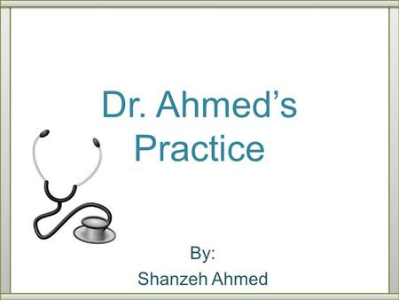 Dr. Ahmed's Practice By: Shanzeh Ahmed.