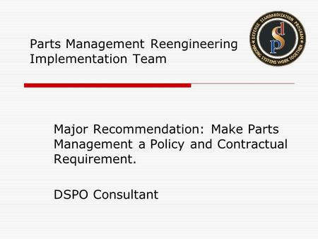 Parts Management Reengineering Implementation Team Major Recommendation: Make Parts Management a Policy and Contractual Requirement. DSPO Consultant.