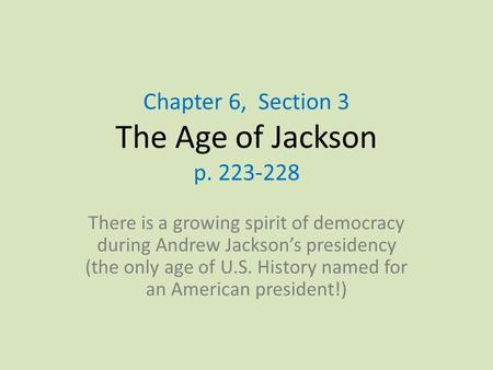 Chapter 6, Section 3 The Age of Jackson p. 223-228 There is a growing spirit of democracy during Andrew Jackson's presidency (the only age of U.S. History.