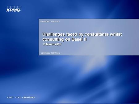 FINANCIAL SERVICES ADVISORY SERVICES 13 March 2007 Challenges faced by consultants whilst consulting on Basel II.