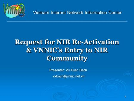 1 Vietnam Internet Network Information Center Request for NIR Re-Activation & VNNIC's Entry to NIR Community Presenter: Vu Xuan Bach