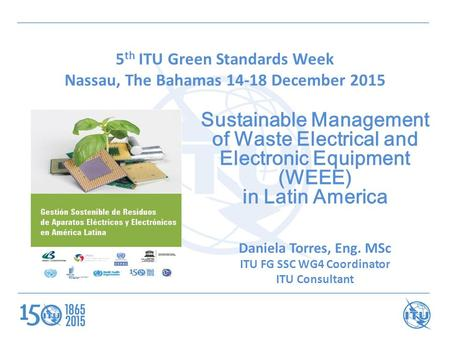 5 th ITU Green Standards Week Nassau, The Bahamas 14-18 December 2015 Sustainable Management of Waste Electrical and Electronic Equipment (WEEE) in Latin.