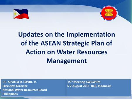 Updates on the Implementation of the ASEAN Strategic Plan of Action on Water Resources Management DR. SEVILLO D. DAVID, Jr. Executive Director National.