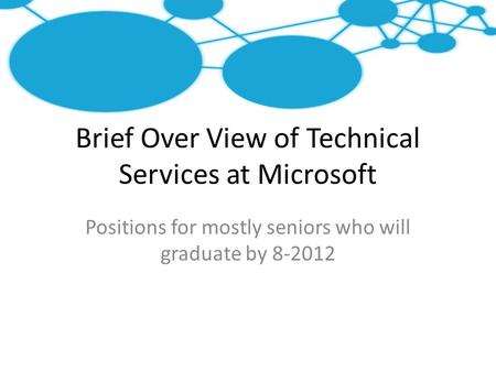 Brief Over View of Technical Services at Microsoft Positions for mostly seniors who will graduate by 8-2012.
