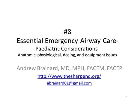 #8 Essential Emergency Airway Care- Paediatric Considerations- Anatomic, physiological, dosing, and equipment issues 1 Andrew Brainard, MD, MPH, FACEM,