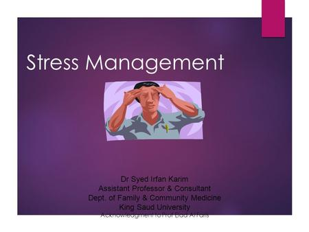 Stress Management Dr Syed Irfan Karim Assistant Professor & Consultant Dept. of Family & Community Medicine King Saud University Acknowledgment to Prof.