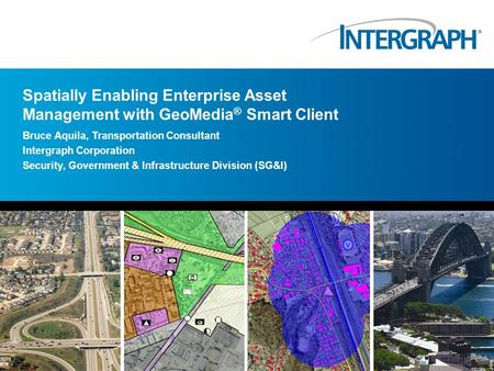 Spatially Enabling Enterprise Asset Management with GeoMedia ® Smart Client Bruce Aquila, Transportation Consultant Intergraph Corporation Security, Government.