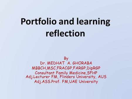 Portfolio and learning reflection By Dr. MEDHAT A. GHORABA MBBCH,MSC,FRACGP,FARGP,DipRGP Consultant Family Medicine,SFHP Adj.Lecturer FM, Flinders University,