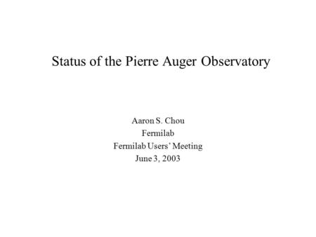 Status of the Pierre Auger Observatory Aaron S. Chou Fermilab Fermilab Users' Meeting June 3, 2003.