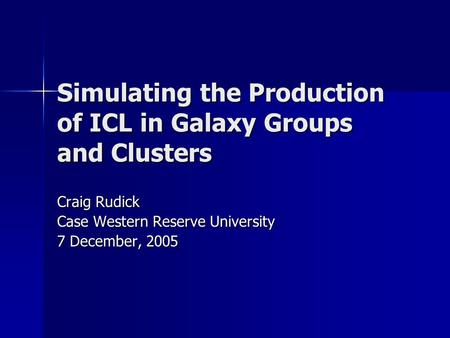Simulating the Production of ICL in Galaxy Groups and Clusters Craig Rudick Case Western Reserve University 7 December, 2005.