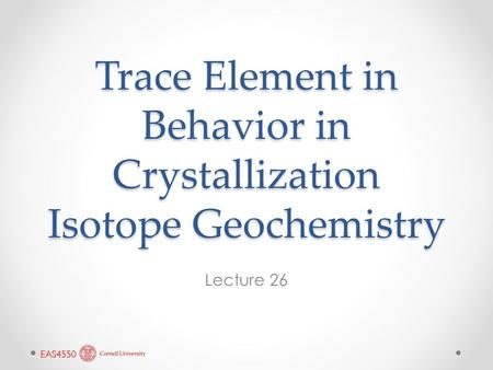 Trace Element in Behavior in Crystallization Isotope Geochemistry Lecture 26.