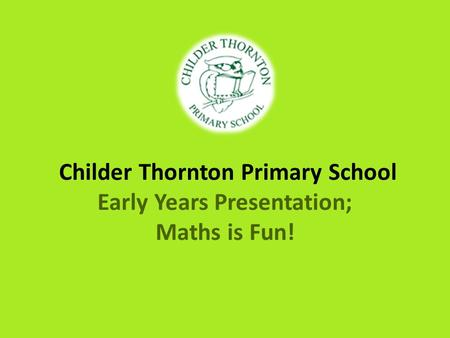 Childer Thornton Primary School Early Years Presentation; Maths is Fun!
