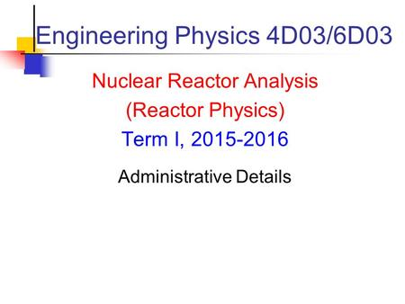 Engineering Physics 4D03/6D03 Nuclear Reactor Analysis (Reactor Physics) Term I, 2015-2016 Administrative Details.