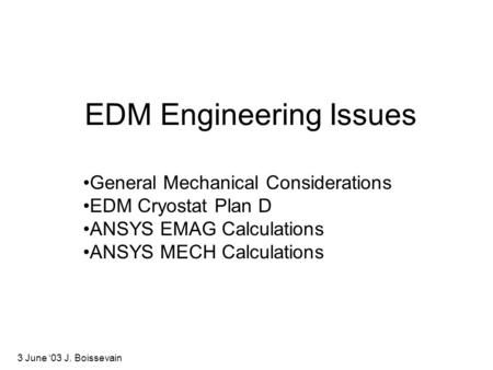 EDM Engineering Issues General Mechanical Considerations EDM Cryostat Plan D ANSYS EMAG Calculations ANSYS MECH Calculations 3 June '03 J. Boissevain.