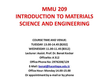 MMU 209 INTRODUCTION TO MATERIALS SCIENCE AND ENGINEERING COURSE TIME AND VENUE: TUESDAY: 13.00-14.45 (B202) WEDNESDAY: 11.00-11.45 (B312) Lecturer: Assist.