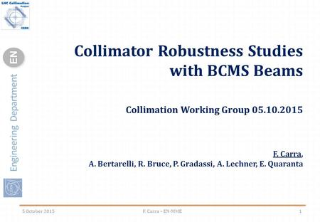 Engineering Department ENEN Collimator Robustness Studies with BCMS Beams Collimation Working Group 05.10.2015 F. Carra, A. Bertarelli, R. Bruce, P. Gradassi,