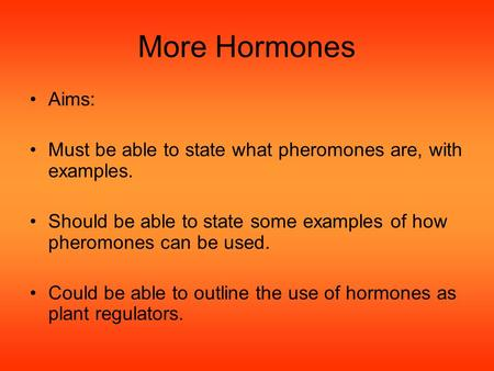 More Hormones Aims: Must be able to state what pheromones are, with examples. Should be able to state some examples of how pheromones can be used. Could.