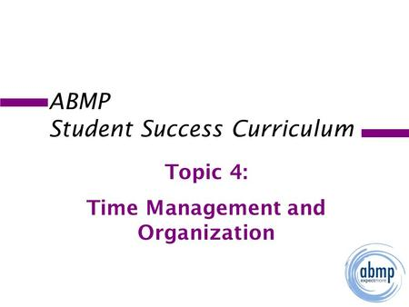 ABMP Student Success Curriculum Topic 4: Time Management and Organization.
