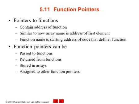  2003 Prentice Hall, Inc. All rights reserved. 5.11Function Pointers Pointers to functions –Contain address of function –Similar to how array name is.