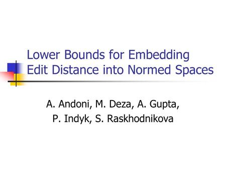 Lower Bounds for Embedding Edit Distance into Normed Spaces A. Andoni, M. Deza, A. Gupta, P. Indyk, S. Raskhodnikova.