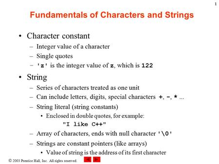  2003 Prentice Hall, Inc. All rights reserved. 11 Fundamentals of Characters and Strings Character constant –Integer value of a character –Single quotes.
