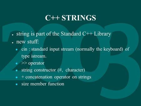 C++ STRINGS ● string is part of the Standard C++ Library ● new stuff: ● cin : standard input stream (normally the keyboard) of type istream. ● >> operator.