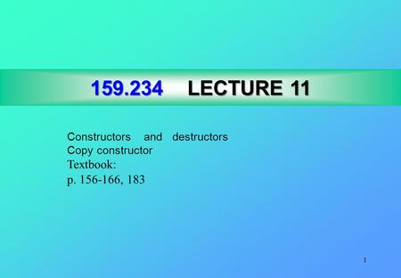 1 159.234LECTURE 11 159.234 LECTURE 11 Constructors and destructors Copy constructor Textbook: p. 156-166, 183.