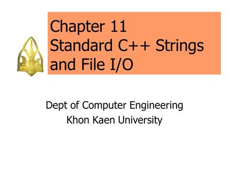 Chapter 11 Standard C++ Strings and File I/O Dept of Computer Engineering Khon Kaen University.