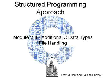 Structured Programming Approach Module VIII - Additional C Data Types File Handling Prof: Muhammed Salman Shamsi.