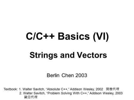 "C/C++ Basics (VI) Strings and Vectors Berlin Chen 2003 Textbook: 1. Walter Savitch, ""Absolute C++,"" Addison Wesley, 2002 開發代理 2. Walter Savitch, ""Problem."
