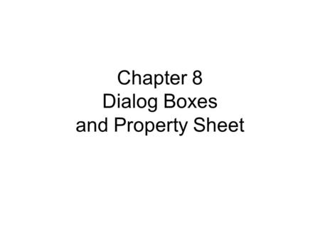 Chapter 8 Dialog Boxes and Property Sheet. 2 Two kinds of dialog boxes Dialog boxes –Modal dialog When appear, it takes all ownership of input. It disables.