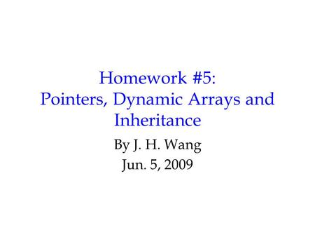 Homework #5: Pointers, Dynamic Arrays and Inheritance By J. H. Wang Jun. 5, 2009.