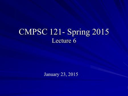 CMPSC 121- Spring 2015 Lecture 6 January 23, 2015.